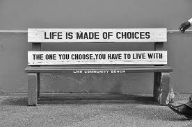 Life consists of Choices. Be careful of the choices that you make; these choices affect not only you - but other people too!
