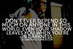 Don't depend on anyone in this world - in the darkness of night even your own shadow leaves you.