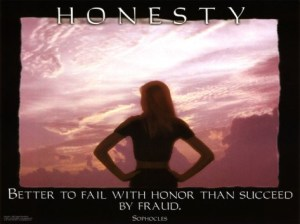 Be honest and fail with honor - it is preferable to succeeding by fraud.