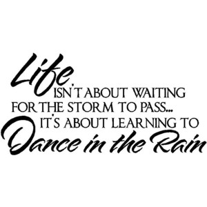 Life is about Learning to Dance in the Rain.