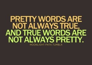True words are not always pretty. The Truth hurts.