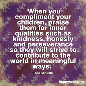When you compliment your children, it is vital to praise them for inner qualities such as kindness, honesty and perseverance.