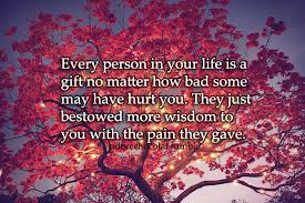 Every person is a gift in your life - even those that hurt and betray you.