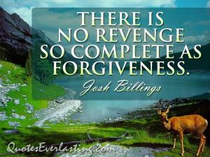 """There is no revenge so complete as forgiveness""-Josh Billings."