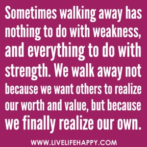 Walking away has nothing to do with weakness; it has everything to do with the realization of our own self-worth.