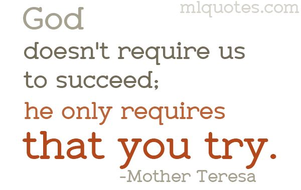 Try - that is all that God wants. Success follows much later.