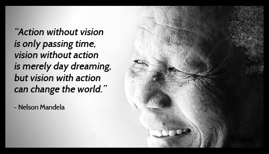 "Vision with Action has the immense capacity to Change the World."" - Nelson Mandela"