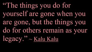 """The things you do for yourself are gone when you are gone,but the things you do for others remain as your legacy."" - Kalu Kalu"