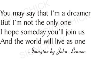 """""""You may say that I'm a dreamer but I'm not the only one...."""""""