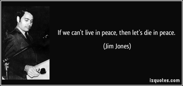 """""""If we cannot live in peace, then we should at least hope to be able to die in peace."""" - Jim Jones"""