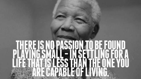 """Don't ever settle for less than what you are capable of living"" - Nelson Mandela"
