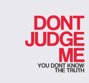"""Don't judge me; you don't know the true story."