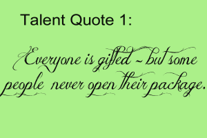 """Everyone is gifted but few people know how to use these God-given talents. Sad but true!"""