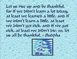 "Gautama Buddha - ""Let us rise up and be thankful....."" for we have much to be thankful for!"