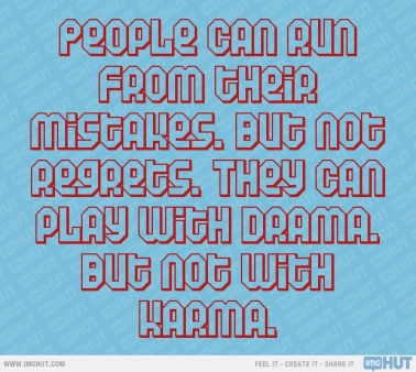 You will need to face your karma some day, so do good things because what goes around, comes around!