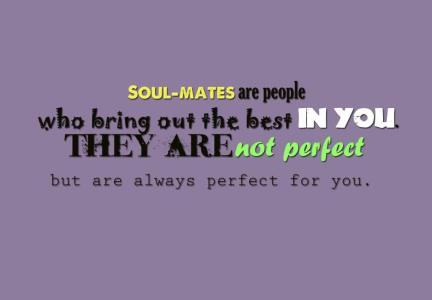 Soul-mates are not perfect people but they are, in every way, perfect for you.
