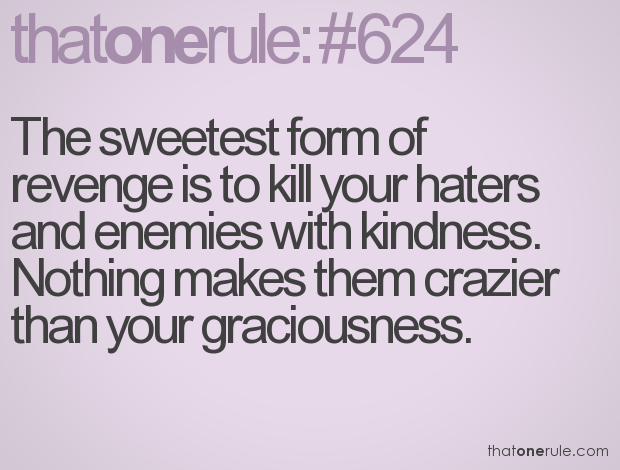 FORGIVENESS CUTS LIKE A KNIFE - IT IS, IN EVERY WAY, THE SWEETEST FORM OF REVENGE.