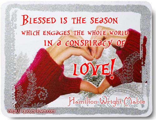Blessed is the Season that engages the whole world in a conspiracy of Love!