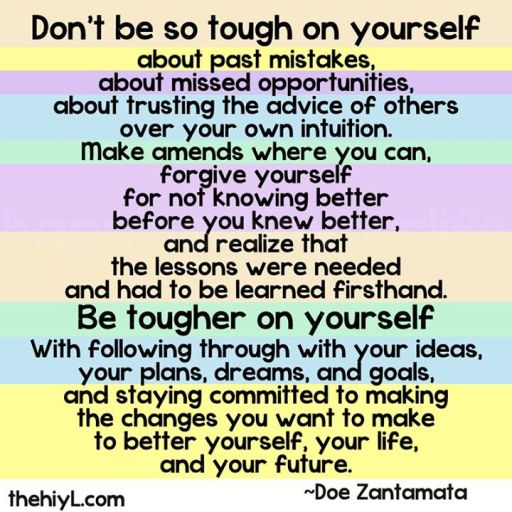 Don't be so tough on yourself......learn to forgive yourself as much as other people.