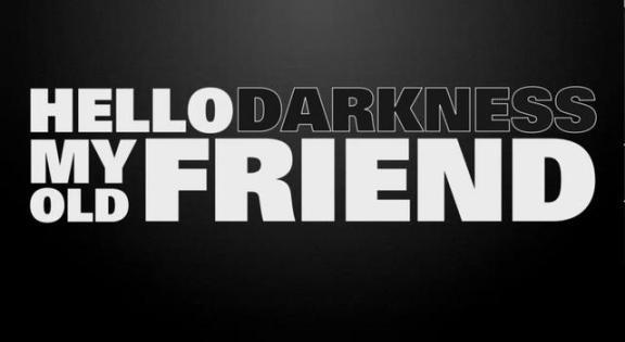 """""""Hello Darkness, my old friend."""""""