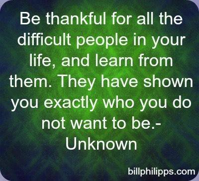 Be thankful for the difficult people in your life - they are the ones to give you the strength to carry on despite many obstacles to the contrary.