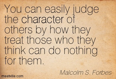 """Character is how you treat people who can do nothing for you, in return."""