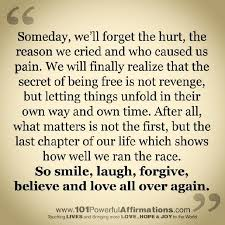 """Someday we'll forget the hurt and the pain..........So, smile, laugh, forgive, believe and love all over again."""
