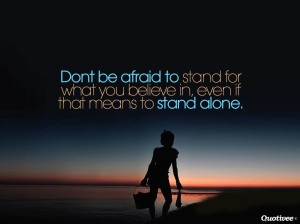 """Learn to stand up for what you strongly believe in, even if it means standing alone."""