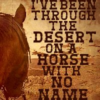 """I've been through the desert on a horse with no name."""