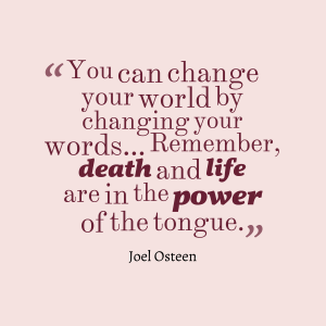 """You can change your world by changing your words......."" - Joel Osteen"