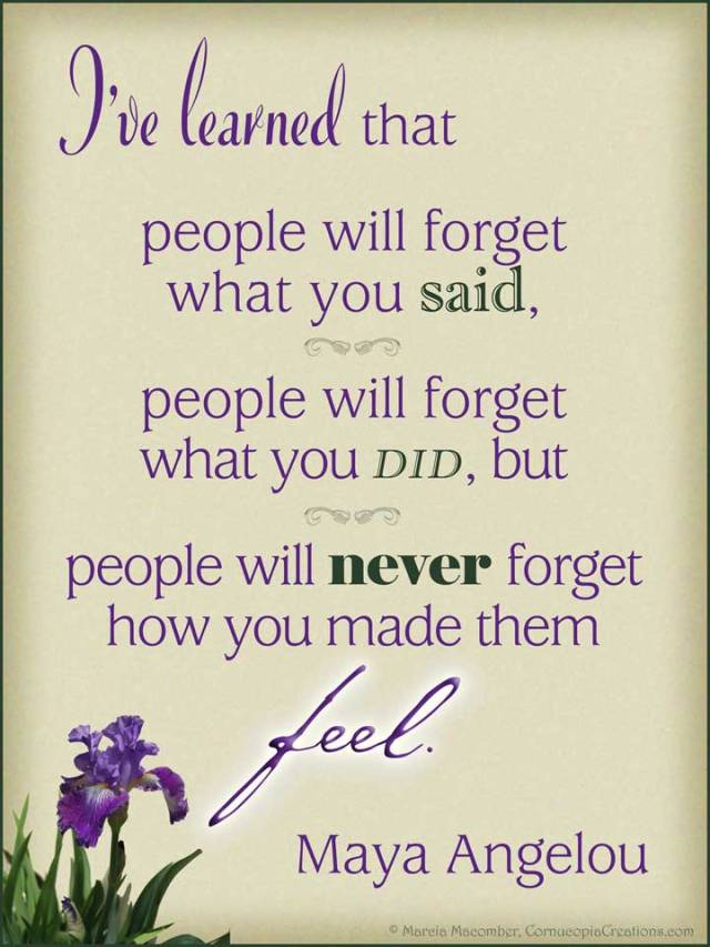 """""""People may forget what you said and they might forget what you did, but they will never forget how you made them feel."""" - Maya Angelou"""