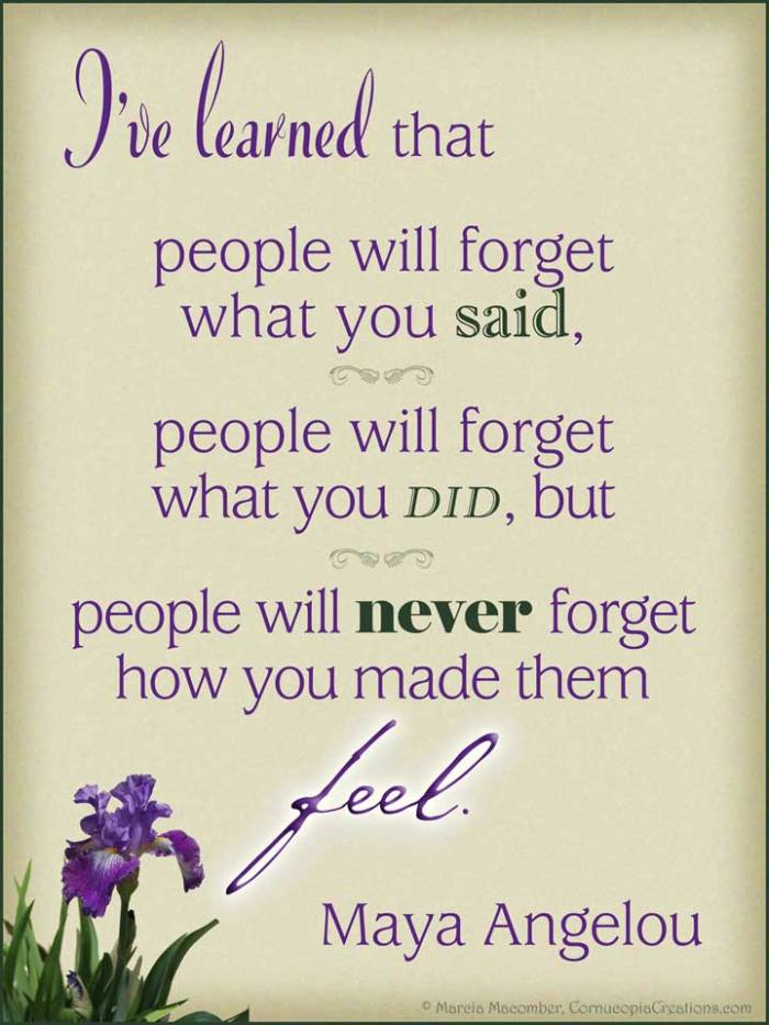 """People may forget what you said and they might forget what you did, but they will never forget how you made them feel."" - Maya Angelou"