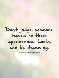Don't judge people by their appearance. Appearances can be very deceptive.