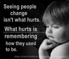 Seeing people change hurts because we can't help remembering the way they were.