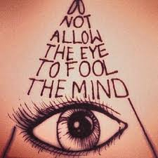 Do not allow the folly of the Eye fooling the Mind. Don't judge people by their appearance. Looks can be very deceptive.