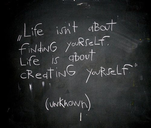 Life is not only about finding oneself. It is also the process of creating oneself.
