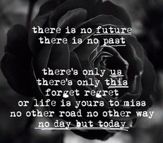 No future, no past, only the present counts. Make it count for something!